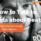 This week we lost Robin Williams. Dealing with death is never easy but there are some key points that can help as you talk to kids about this topic.